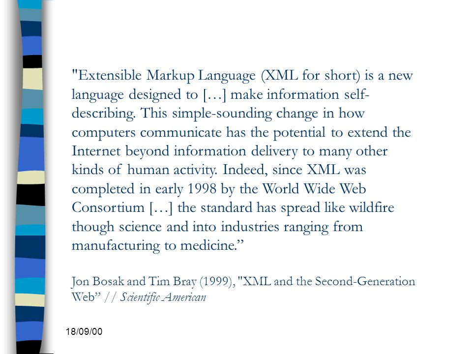 Extensible Markup Language (XML for short) is a new language designed to […] make information self-describing. This simple-sounding change in how computers communicate has the potential to extend the Internet beyond information delivery to many other kinds of human activity. Indeed, since XML was completed in early 1998 by the World Wide Web Consortium […] the standard has spread like wildfire though science and into industries ranging from manufacturing to medicine.